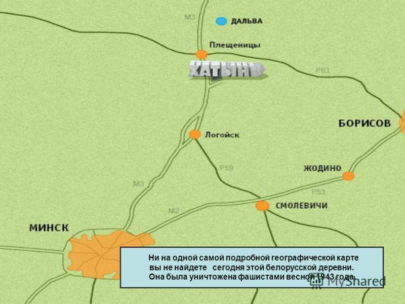 Ни на одной самой подробной географической карте вы не найдете сегодня этой белорусской деревни. Она была уничтожена фашистами весной 1943 года.