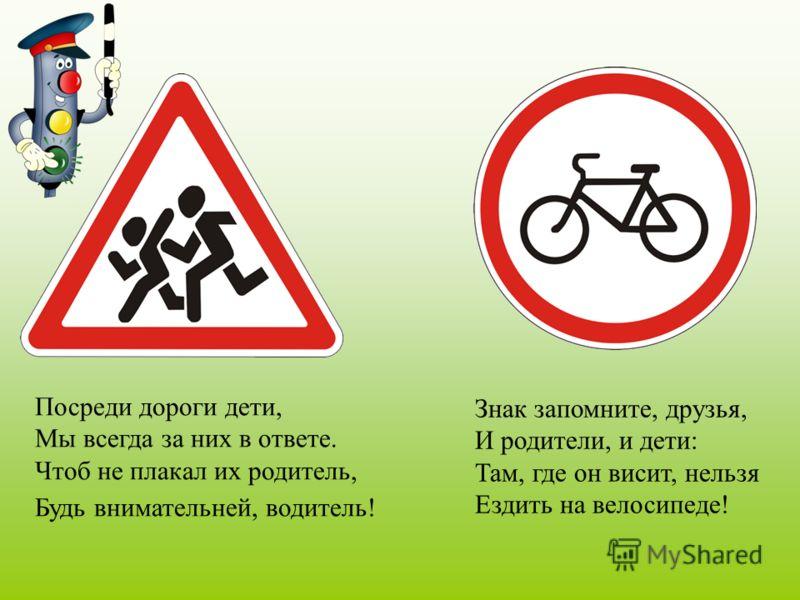 Посреди дороги дети, Мы всегда за них в ответе. Чтоб не плакал их родитель, Будь внимательней, водитель! Знак запомните, друзья, И родители, и дети: Там, где он висит, нельзя Ездить на велосипеде!