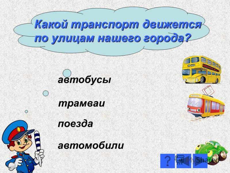 автобусы поезда трамваи автомобили Какой транспорт движется по улицам нашего города?