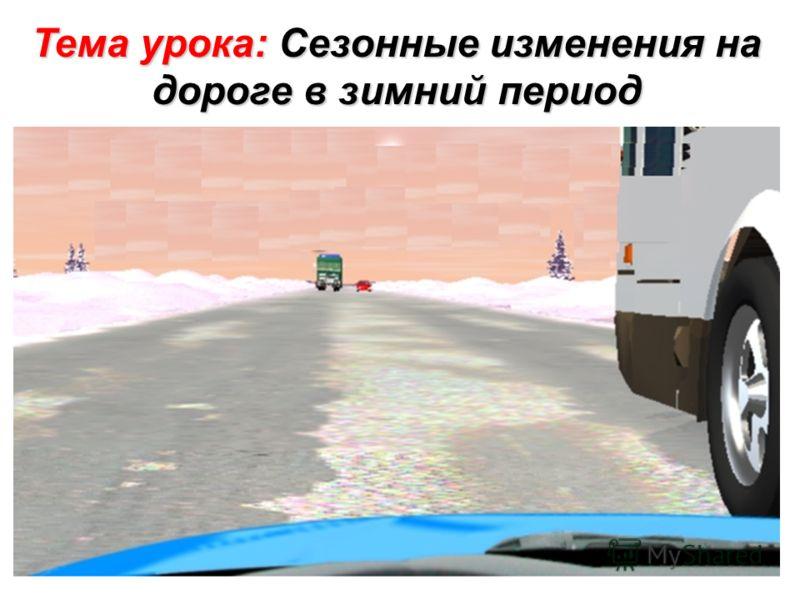 Тема урока: Сезонные изменения на дороге в зимний период