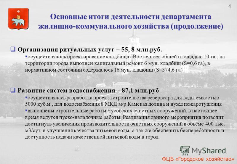 4 4 ФЦБ «Городское хозяйство» Организация ритуальных услуг – 55, 8 млн.руб. осуществлялось проектирование кладбища «Восточное» общей площадью 10 га., на территории города выполнен капитальный ремонт 6 мун. кладбищ (S=0,6 га), в нормативном состоянии