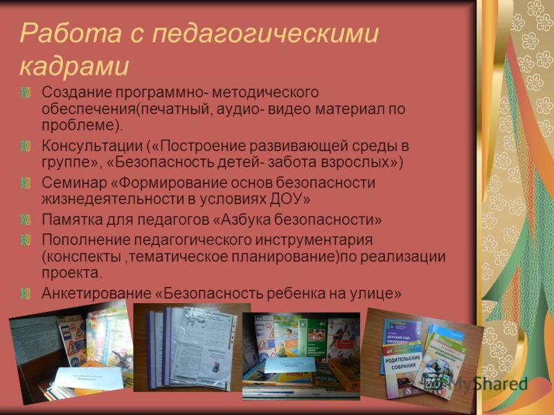 Работа с педагогическими кадрами Создание программно- методического обеспечения(печатный, аудио- видео материал по проблеме). Консультации («Построение развивающей среды в группе», «Безопасность детей- забота взрослых») Семинар «Формирование основ бе