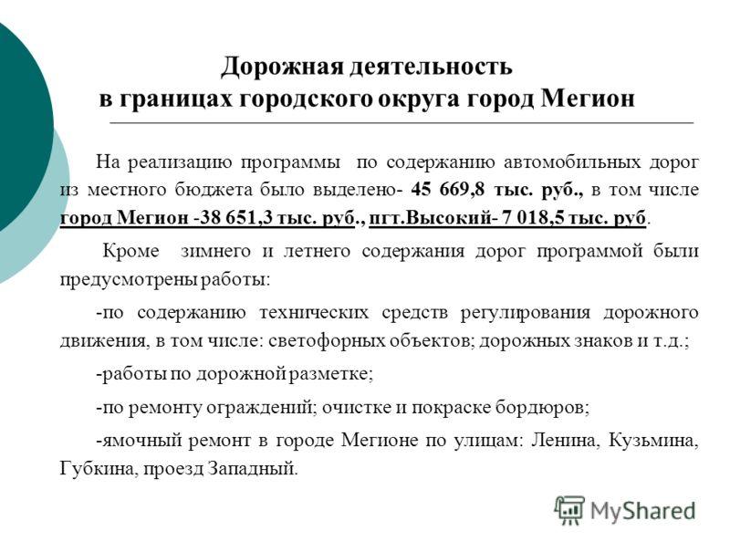 Дорожная деятельность в границах городского округа город Мегион На реализацию программы по содержанию автомобильных дорог из местного бюджета было выделено- 45 669,8 тыс. руб., в том числе город Мегион -38 651,3 тыс. руб., пгт.Высокий- 7 018,5 тыс. р