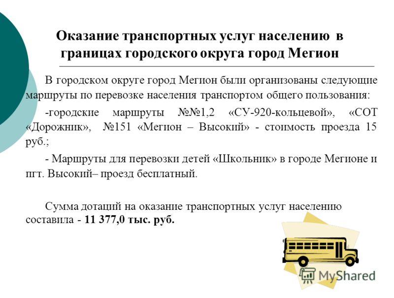 Оказание транспортных услуг населению в границах городского округа город Мегион В городском округе город Мегион были организованы следующие маршруты по перевозке населения транспортом общего пользования: -городские маршруты 1,2 «СУ-920-кольцевой», «С
