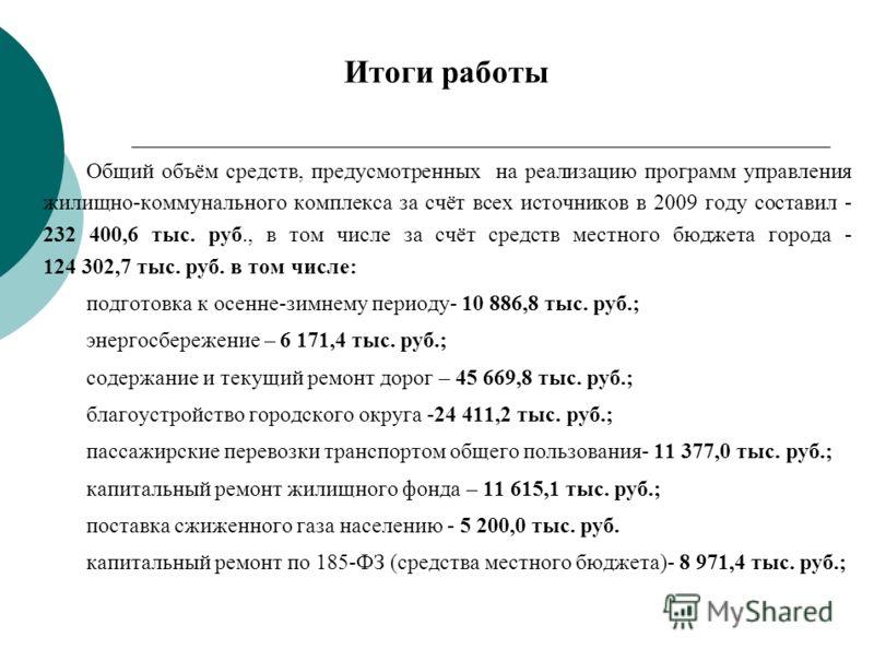 Итоги работы Общий объём средств, предусмотренных на реализацию программ управления жилищно-коммунального комплекса за счёт всех источников в 2009 году составил - 232 400,6 тыс. руб., в том числе за счёт средств местного бюджета города - 124 302,7 ты