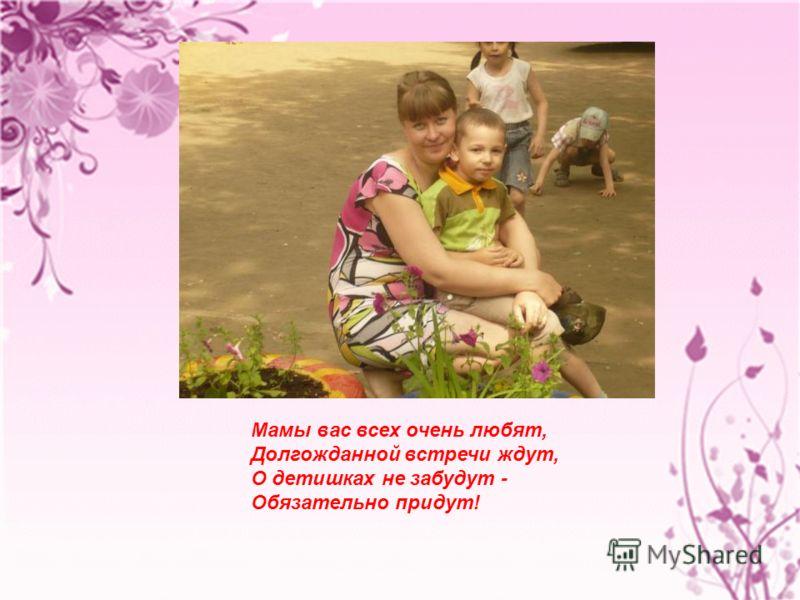 Мамы вас всех очень любят, Долгожданной встречи ждут, О детишках не забудут - Обязательно придут!