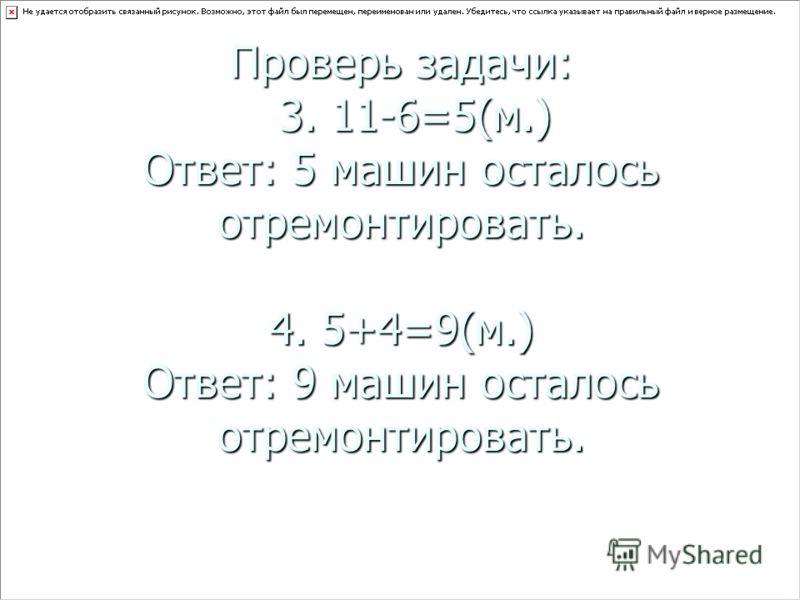 Проверь задачи: 3. 11-6=5(м.) Ответ: 5 машин осталось отремонтировать. 4. 5+4=9(м.) Ответ: 9 машин осталось отремонтировать.