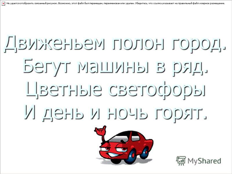 Движеньем полон город. Бегут машины в ряд. Цветные светофоры И день и ночь горят.