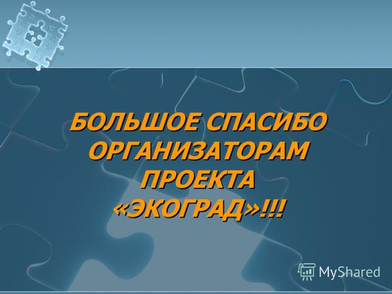 БОЛЬШОЕ СПАСИБО ОРГАНИЗАТОРАМ ПРОЕКТА «ЭКОГРАД»!!! БОЛЬШОЕ СПАСИБО ОРГАНИЗАТОРАМ ПРОЕКТА «ЭКОГРАД»!!!