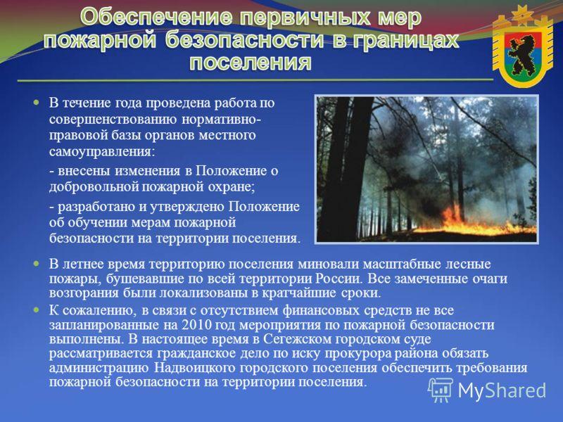 В течение года проведена работа по совершенствованию нормативно- правовой базы органов местного самоуправления: - внесены изменения в Положение о добровольной пожарной охране; - разработано и утверждено Положение об обучении мерам пожарной безопаснос