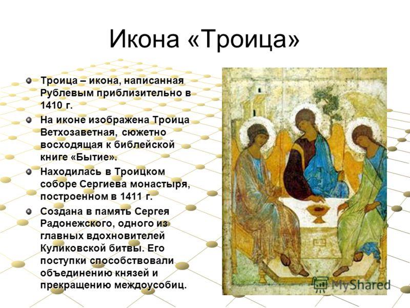 Икона «Троица» Троица – икона, написанная Рублевым приблизительно в 1410 г. На иконе изображена Троица Ветхозаветная, сюжетно восходящая к библейской книге «Бытие». Находилась в Троицком соборе Сергиева монастыря, построенном в 1411 г. Создана в памя