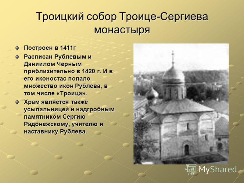 Троицкий собор Троице-Сергиева монастыря Построен в 1411г Расписан Рублевым и Даниилом Черным приблизительно в 1420 г. И в его иконостас попало множество икон Рублева, в том числе «Троица». Храм является также усыпальницей и надгробным памятником Сер