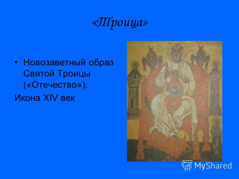 «Троица» Новозаветный образ Святой Троицы («Отечество»). Икона XIV век