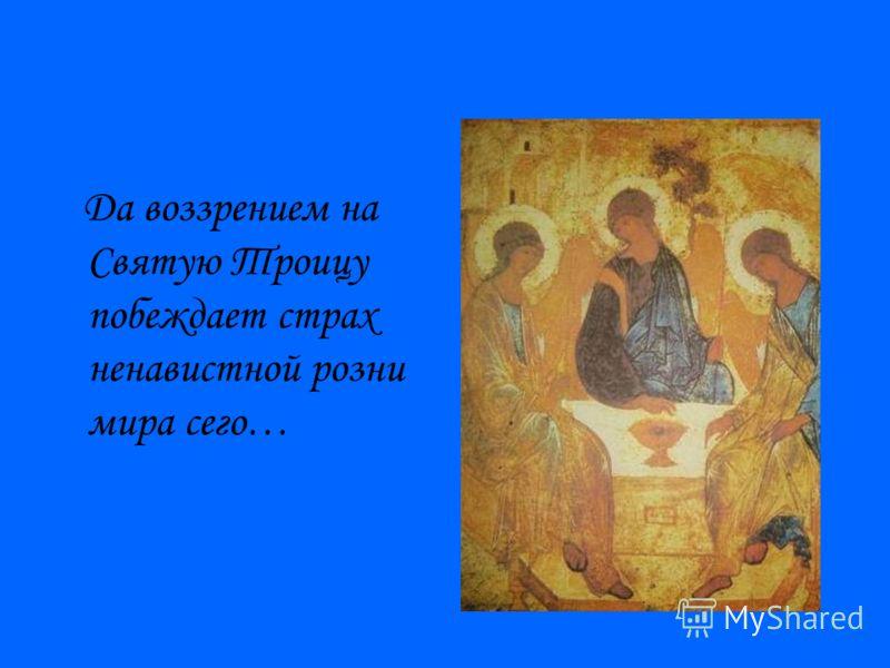 Да воззрением на Святую Троицу побеждает страх ненавистной розни мира сего…