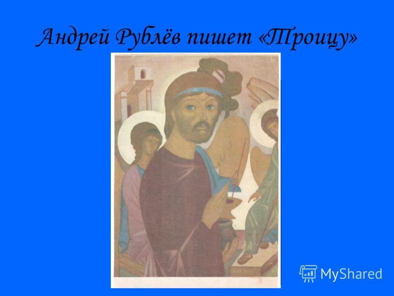 Андрей Рублёв пишет «Троицу»