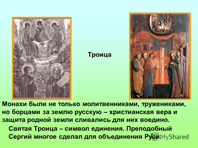 Святая Троица – символ единения. Преподобный Сергий многое сделал для объединения Руси. Троица Монахи были не только молитвенниками, тружениками, но борцами за землю русскую – христианская вера и защита родной земли сливались для них воедино.