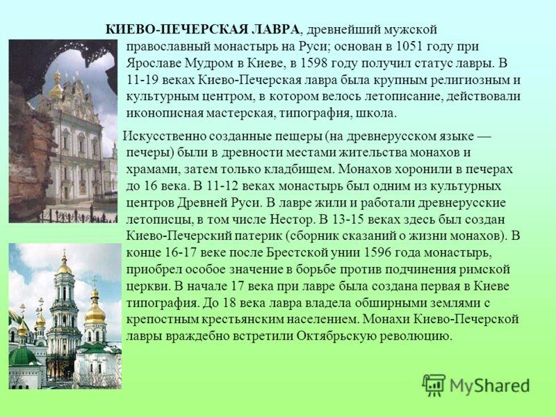 КИЕВО - ПЕЧЕРСКАЯ ЛАВРА, древнейший мужской православный монастырь на Руси ; основан в 1051 году при Ярославе Мудром в Киеве, в 1598 году получил статус лавры. В 11-19 веках Киево - Печерская лавра была крупным религиозным и культурным центром, в кот
