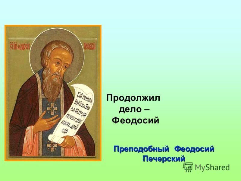 Преподобный Феодосий Печерский Продолжил дело – Феодосий