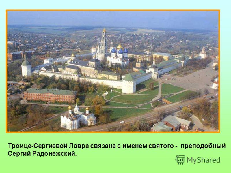 Троице-Сергиева Лавра Троице-Сергиевой Лавра связана с именем святого - преподобный Сергий Радонежский.