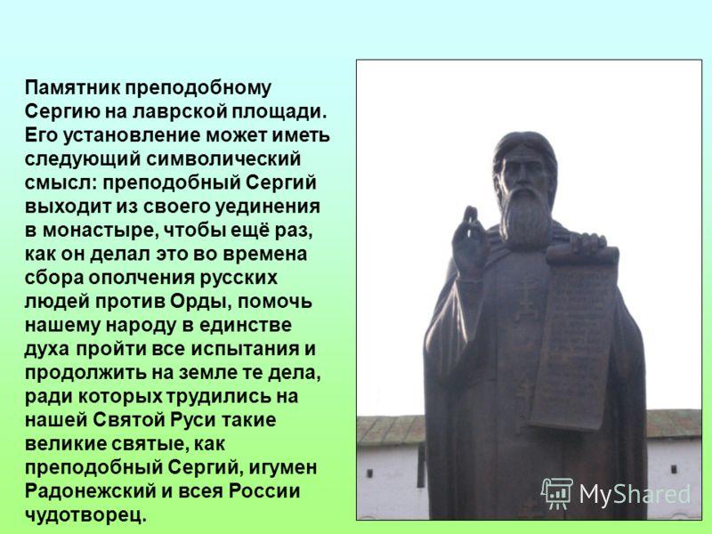 Памятник преподобному Сергию на лаврской площади. Его установление может иметь следующий символический смысл: преподобный Сергий выходит из своего уединения в монастыре, чтобы ещё раз, как он делал это во времена сбора ополчения русских людей против