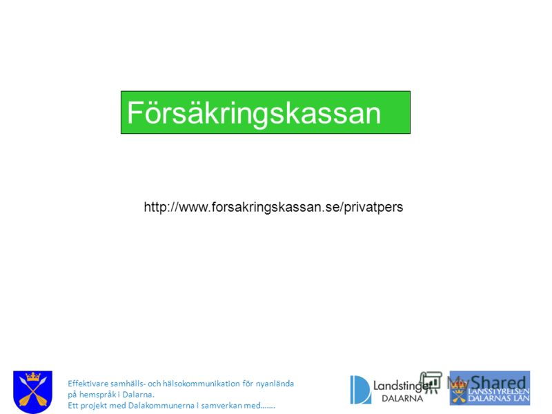 Effektivare samhälls- och hälsokommunikation för nyanlända på hemspråk i Dalarna. Ett projekt med Dalakommunerna i samverkan med……. http://www.forsakringskassan.se/privatpers Försäkringskassan
