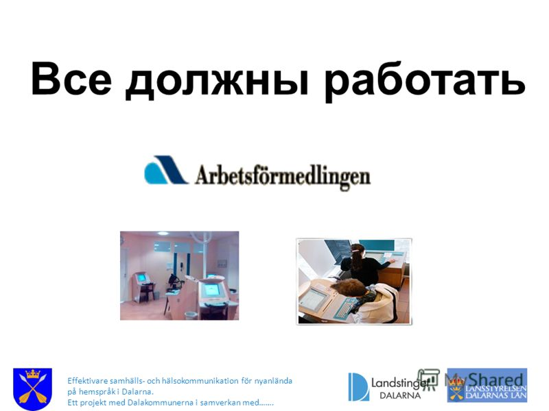 Effektivare samhälls- och hälsokommunikation för nyanlända på hemspråk i Dalarna. Ett projekt med Dalakommunerna i samverkan med……. Все должны работать