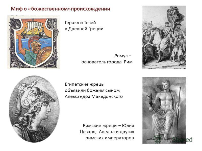 Миф о «божественном»происхождении Геракл и Тезей в Древней Греции Ромул – основатель города Рим Египетские жрецы объявили божьим сыном Александра Македонского Римские жрецы – Юлия Цезаря, Августа и других римских императоров