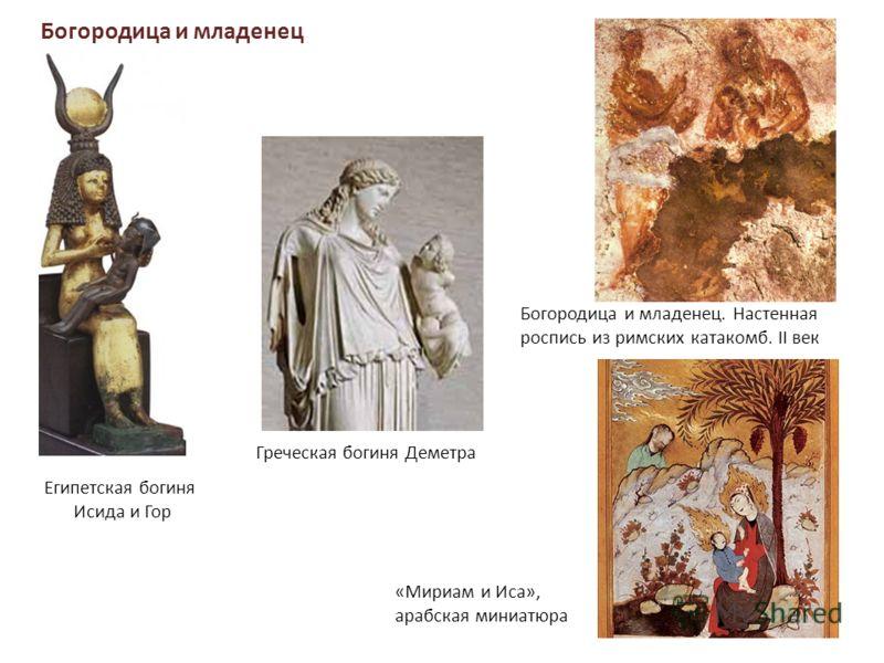 Богородица и младенец Египетская богиня Исида и Гор Богородица и младенец. Настенная роспись из римских катакомб. II век «Мириам и Иса», арабская миниатюра Греческая богиня Деметра