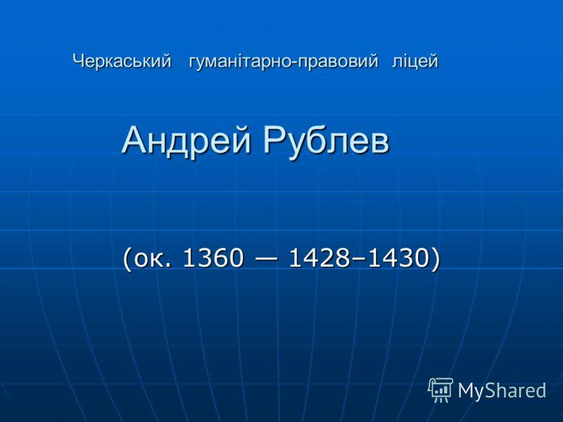 Черкаський гуманітарно-правовий ліцей Андрей Рублев (ок. 1360 1428–1430)