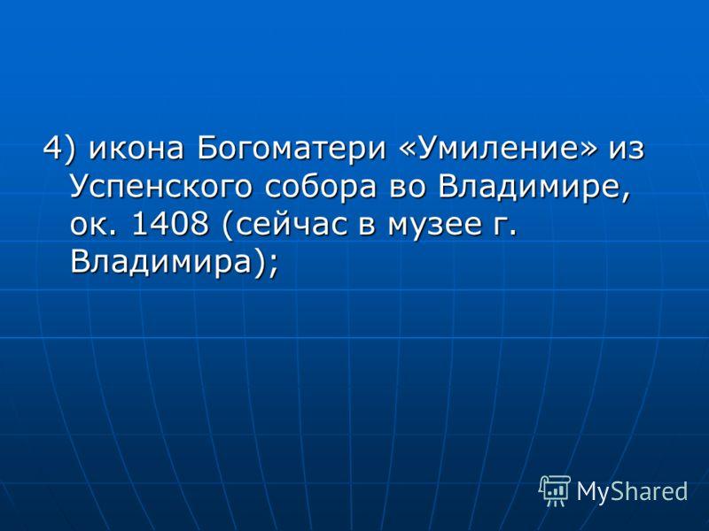 4) икона Богоматери «Умиление» из Успенского собора во Владимире, ок. 1408 (сейчас в музее г. Владимира);