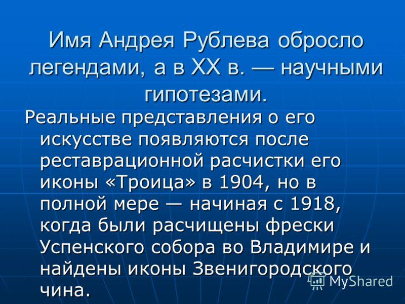 Имя Андрея Рублева обросло легендами, а в ХХ в. научными гипотезами. Реальные представления о его искусстве появляются после реставрационной расчистки его иконы «Троица» в 1904, но в полной мере начиная с 1918, когда были расчищены фрески Успенского