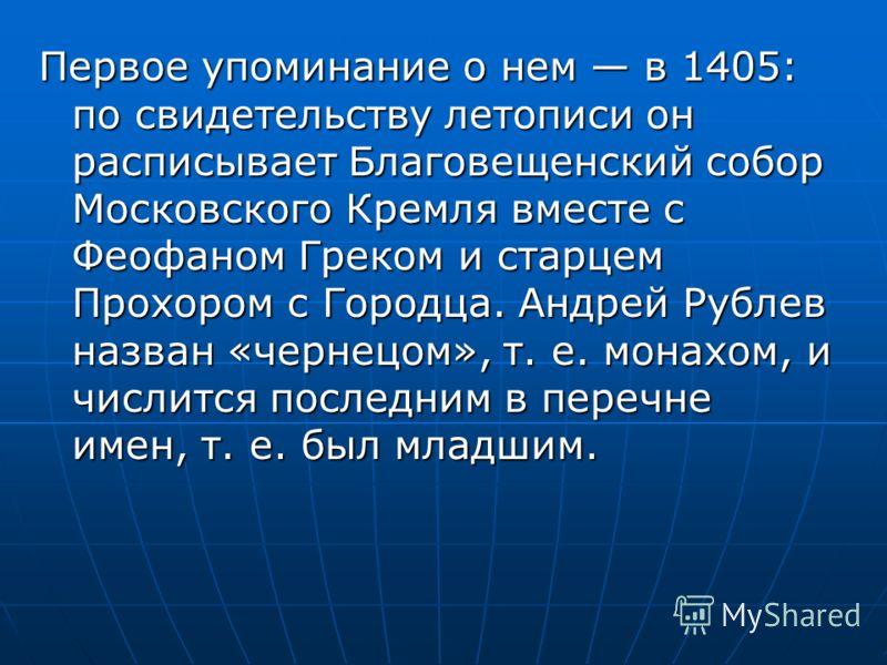 Первое упоминание о нем в 1405: по свидетельству летописи он расписывает Благовещенский собор Московского Кремля вместе с Феофаном Греком и старцем Прохором с Городца. Андрей Рублев назван «чернецом», т. е. монахом, и числится последним в перечне име