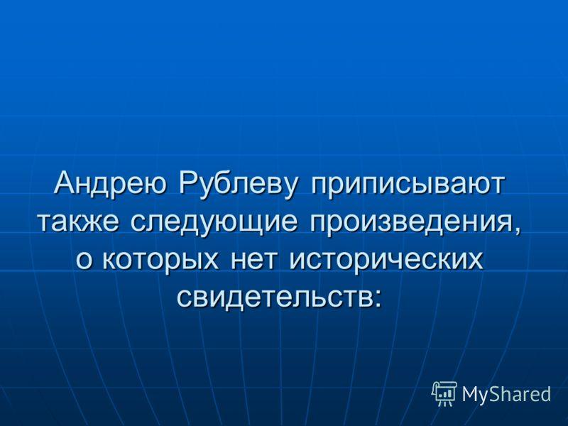 Андрею Рублеву приписывают также следующие произведения, о которых нет исторических свидетельств: