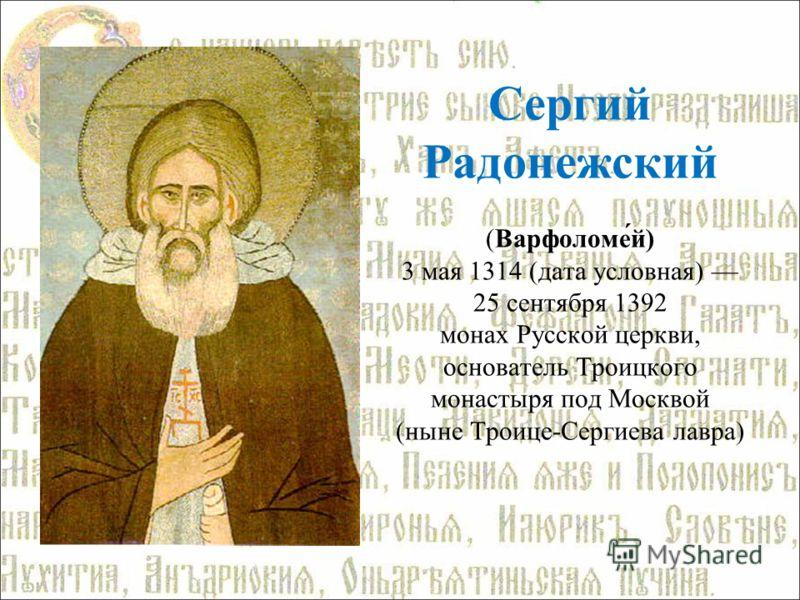 Сергий Радонежский (Варфоломе́й) 3 мая 1314 (дата условная) 25 сентября 1392 монах Русской церкви, основатель Троицкого монастыря под Москвой (ныне Троице-Сергиева лавра)
