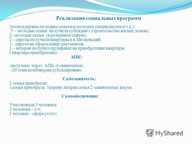 Реализация социальных программ ( господдержка молодым семьям и молодом специалистам и т.д.): 3 – молодые семьи получили субсидию ( строительство жилых домов). 2- молодые семьи (в резервном списке). 2 - сироты получили квартиры в п.Московский. 1- сиро