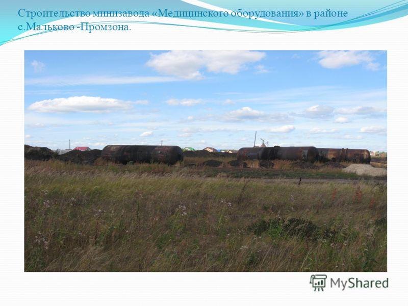 Строительство минизавода «Медицинского оборудования» в районе с.Мальково -Промзона.