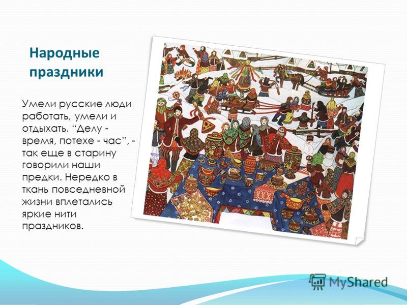 Народные праздники Умели русские люди работать, умели и отдыхать. Делу - время, потехе - час, - так еще в старину говорили наши предки. Нередко в ткань повседневной жизни вплетались яркие нити праздников.