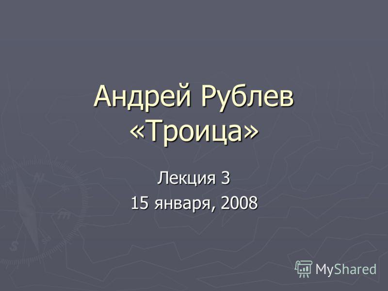 Андрей Рублев «Троица» Лекция 3 15 января, 2008