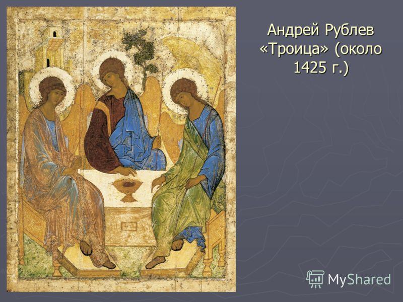 Андрей Рублев «Троица» (около 1425 г.)