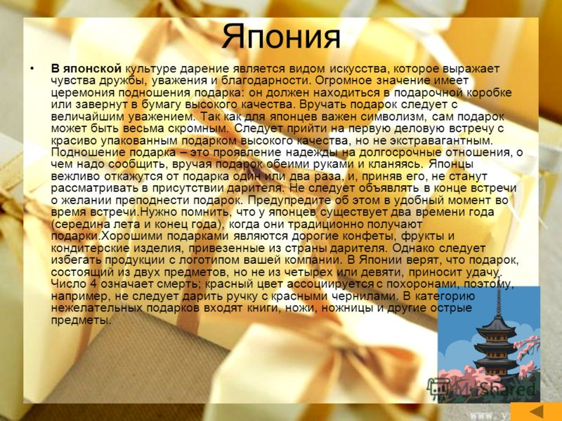 Япония В японской культуре дарение является видом искусства, которое выражает чувства дружбы, уважения и благодарности. Огромное значение имеет церемония подношения подарка: он должен находиться в подарочной коробке или завернут в бумагу высокого кач