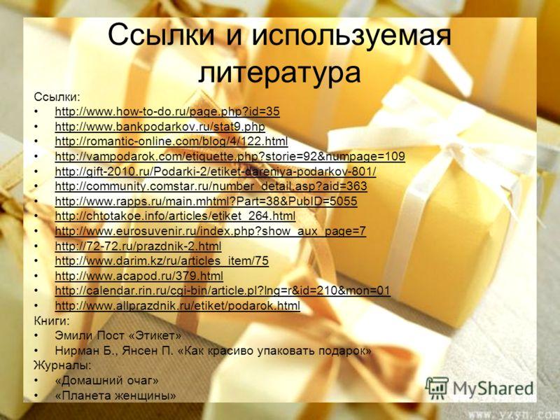 Ссылки и используемая литература Ссылки: http://www.how-to-do.ru/page.php?id=35 http://www.bankpodarkov.ru/stat9.php http://romantic-online.com/blog/4/122.html http://vampodarok.com/etiquette.php?storie=92&numpage=109 http://gift-2010.ru/Podarki-2/et