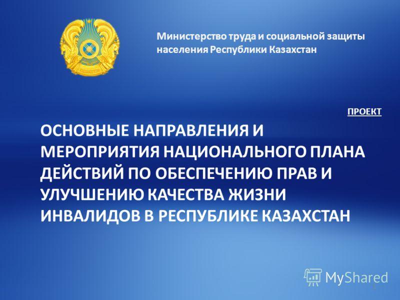 Министерство труда и социальной защиты населения Республики Казахстан ПРОЕКТ ОСНОВНЫЕ НАПРАВЛЕНИЯ И МЕРОПРИЯТИЯ НАЦИОНАЛЬНОГО ПЛАНА ДЕЙСТВИЙ ПО ОБЕСПЕЧЕНИЮ ПРАВ И УЛУЧШЕНИЮ КАЧЕСТВА ЖИЗНИ ИНВАЛИДОВ В РЕСПУБЛИКЕ КАЗАХСТАН 1