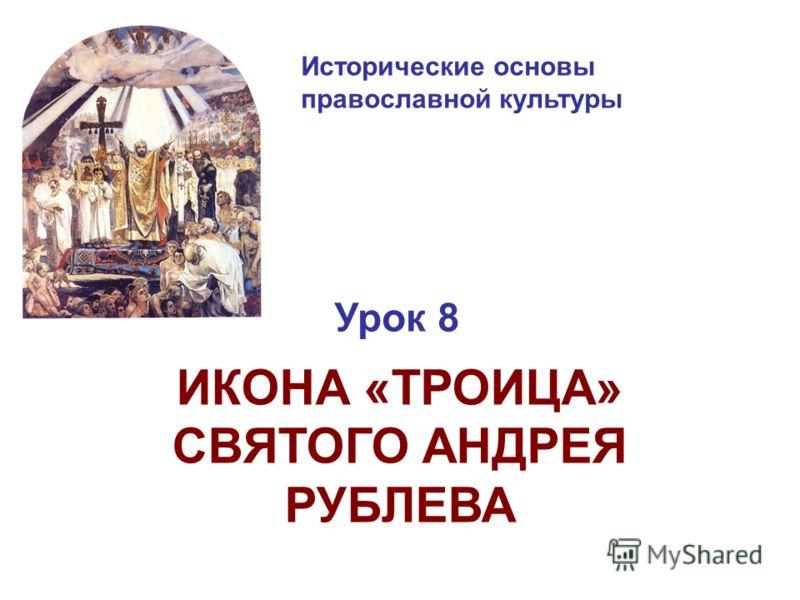 Исторические основы православной культуры Урок 8 ИКОНА «ТРОИЦА» СВЯТОГО АНДРЕЯ РУБЛЕВА