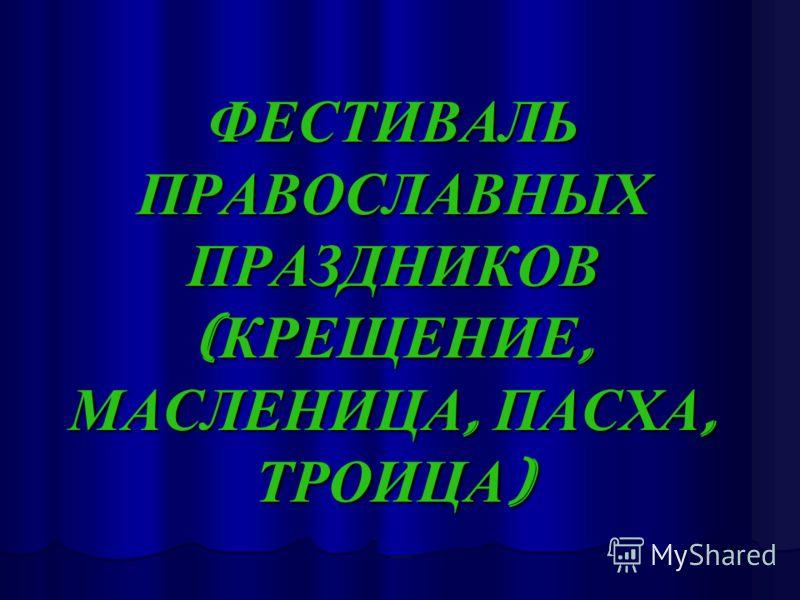 ФЕСТИВАЛЬ ПРАВОСЛАВНЫХ ПРАЗДНИКОВ ( КРЕЩЕНИЕ, МАСЛЕНИЦА, ПАСХА, ТРОИЦА )