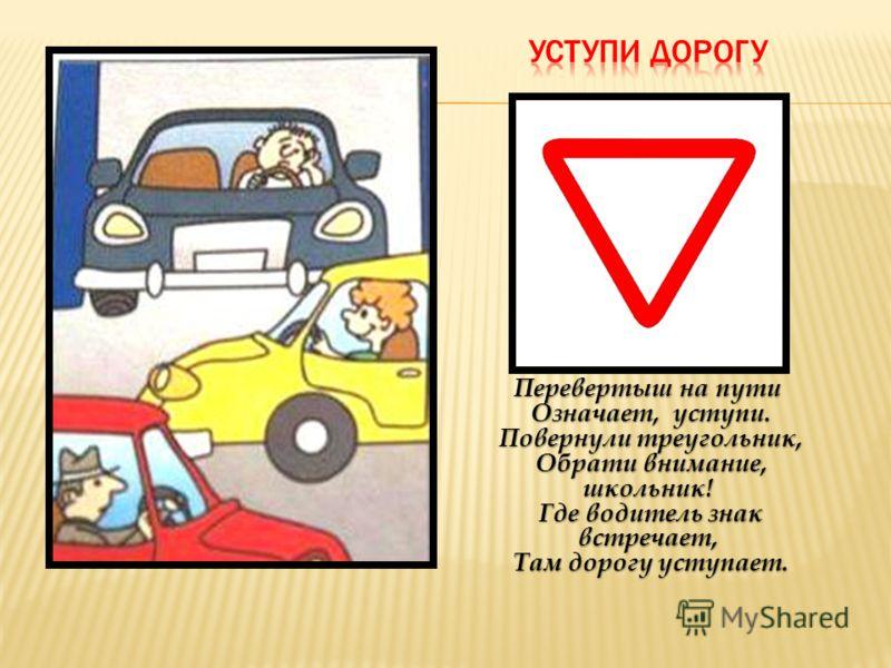 Перевертыш на пути Означает, уступи. Повернули треугольник, Обрати внимание, школьник! Где водитель знак встречает, Там дорогу уступает.
