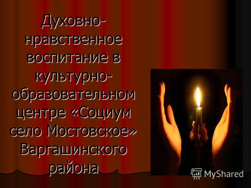 Духовно- нравственное воспитание в культурно- образовательном центре «Социум село Мостовское» Варгашинского района