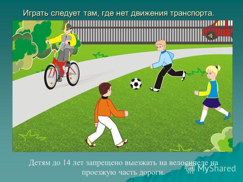 Играть следует там, где нет движения транспорта. Детям до 14 лет запрещено выезжать на велосипеде на проезжую часть дороги.