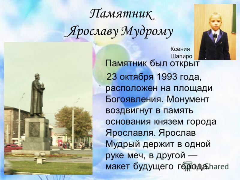 Памятник Ярославу Мудрому Памятник был открыт 23 октября 1993 года, расположен на площади Богоявления. Монумент воздвигнут в память основания князем города Ярославля. Ярослав Мудрый держит в одной руке меч, в другой макет будущего города. Ксения Шапи