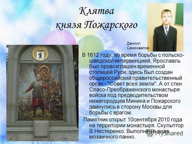 Клятва князя Пожарского В 1612 году, во время борьбы с польско- шведской интервенцией, Ярославль был провозглашен временной столицей Руси, здесь был создан общероссийский правительственный орган -