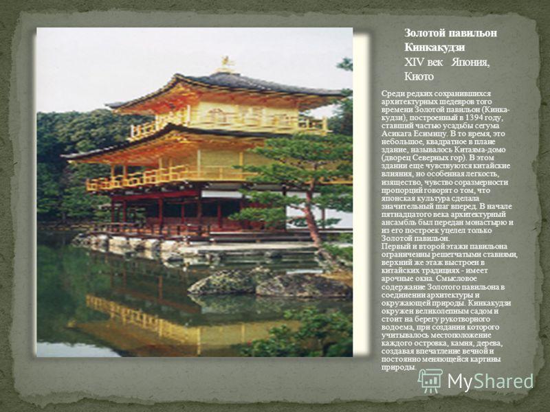 Среди редких сохранившихся архитектурных шедевров того времени Золотой павильон (Кинка- кудзи), построенный в 1394 году, ставший частью усадьбы сегума Асикага Есимицу. В то время, это небольшое, квадратное в плане здание, называлось Китаяма-домо (дво